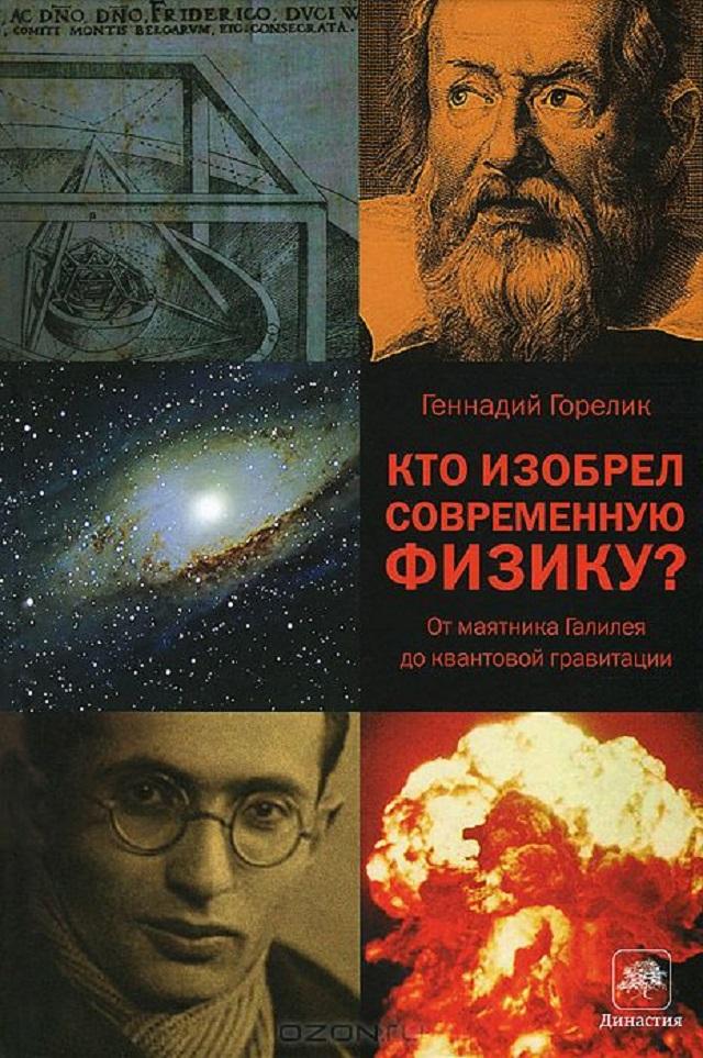 Г. Горелик. Кто изобрел современную физику? От маятника Галилея до квантовой гравитации (Издательство АСТ, Corpus).